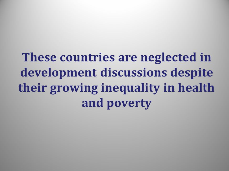 These countries are neglected in development discussions despite their growing inequality in health and poverty