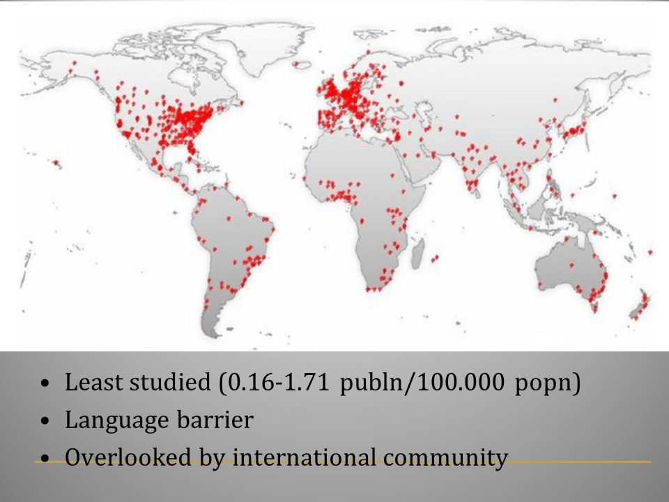 Least studied (0.16-1.71 publn/100.000 popn) Language barrier Overlooked by international community