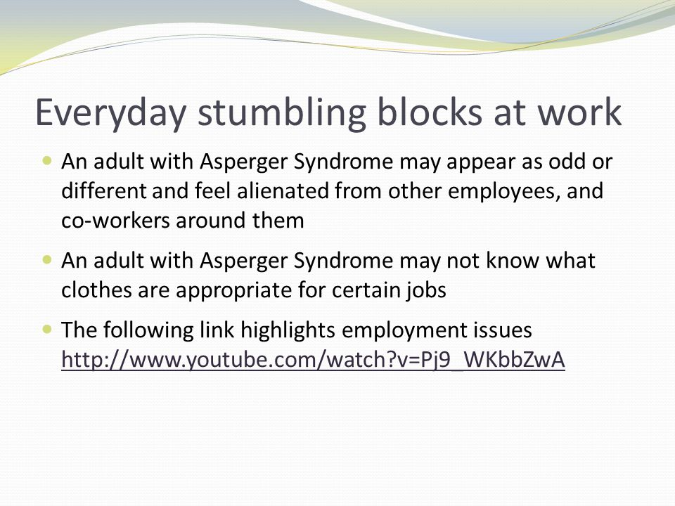 Everyday stumbling blocks at work An adult with Asperger Syndrome may appear as odd or different and feel alienated from other employees, and co-workers around them An adult with Asperger Syndrome may not know what clothes are appropriate for certain jobs The following link highlights employment issues http://www.youtube.com/watch v=Pj9_WKbbZwA http://www.youtube.com/watch v=Pj9_WKbbZwA