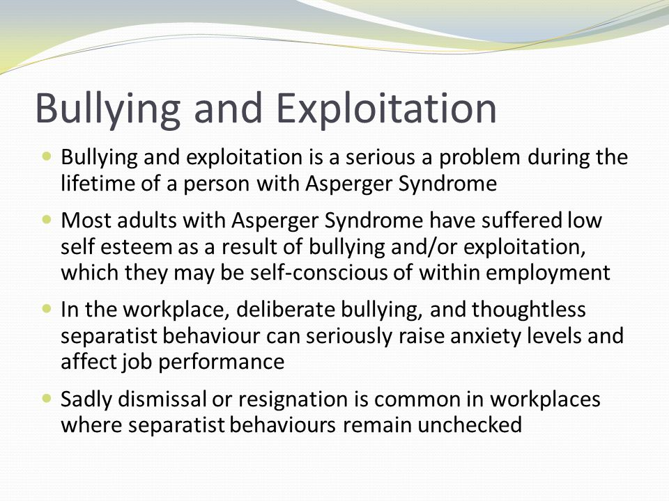 Bullying and Exploitation Bullying and exploitation is a serious a problem during the lifetime of a person with Asperger Syndrome Most adults with Asp