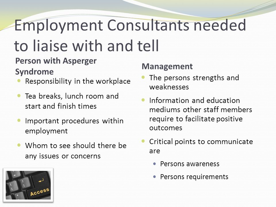 Employment Consultants needed to liaise with and tell Person with Asperger Syndrome Management Responsibility in the workplace Tea breaks, lunch room