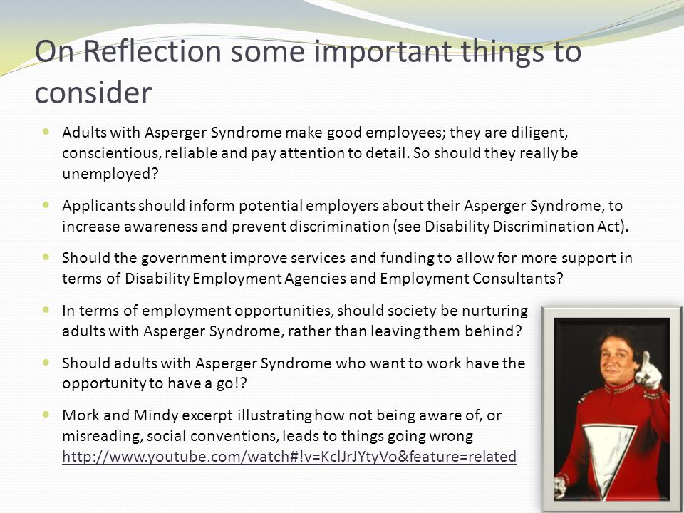 On Reflection some important things to consider Adults with Asperger Syndrome make good employees; they are diligent, conscientious, reliable and pay