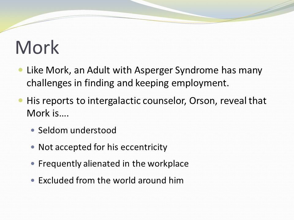 Mork Like Mork, an Adult with Asperger Syndrome has many challenges in finding and keeping employment.