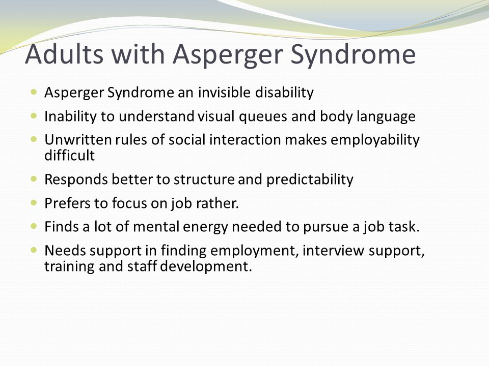 Adults with Asperger Syndrome Asperger Syndrome an invisible disability Inability to understand visual queues and body language Unwritten rules of social interaction makes employability difficult Responds better to structure and predictability Prefers to focus on job rather.