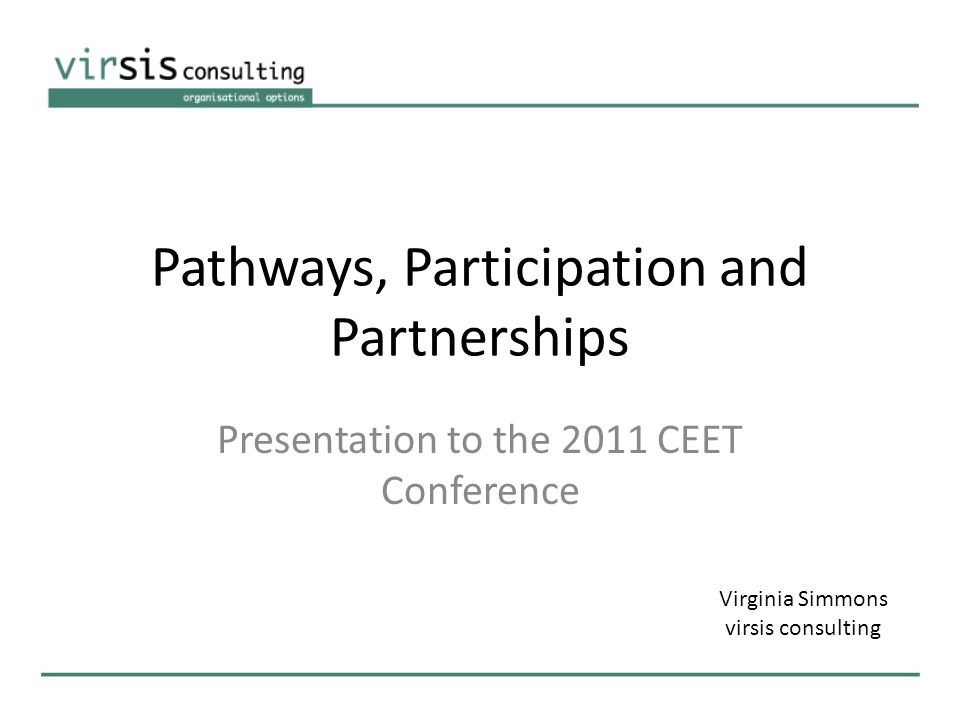 Pathways, Participation and Partnerships Presentation to the 2011 CEET Conference Virginia Simmons virsis consulting