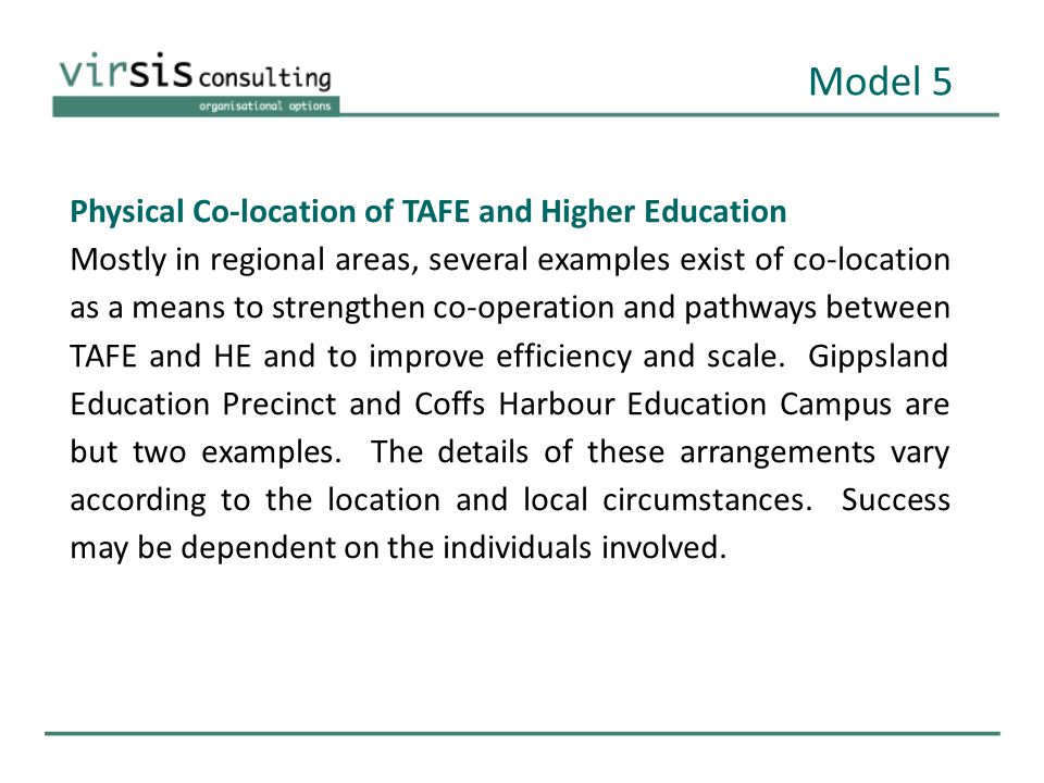 Physical Co-location of TAFE and Higher Education Mostly in regional areas, several examples exist of co-location as a means to strengthen co-operation and pathways between TAFE and HE and to improve efficiency and scale.