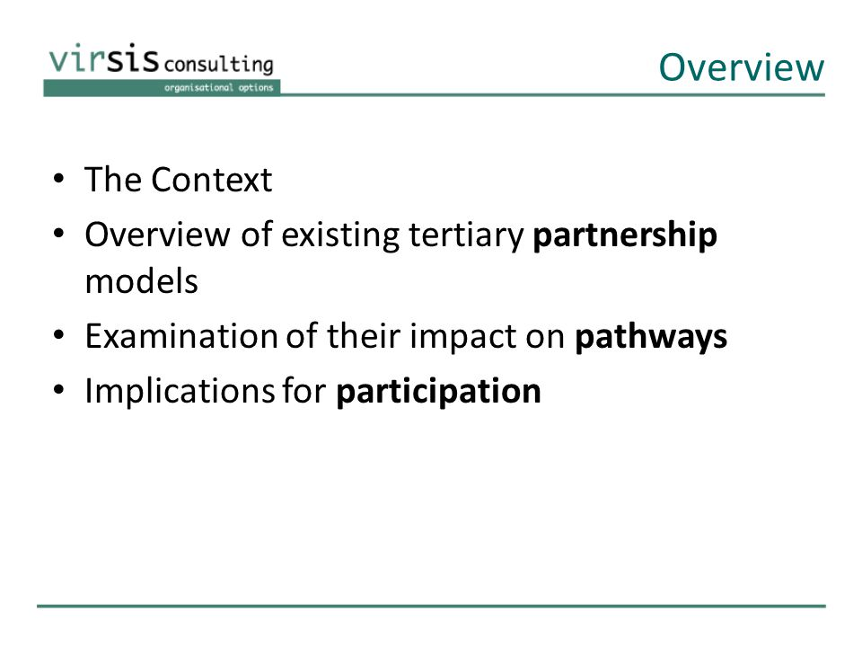 Overview The Context Overview of existing tertiary partnership models Examination of their impact on pathways Implications for participation