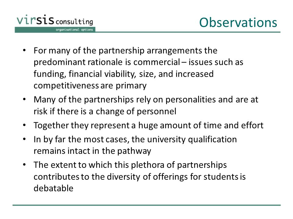 Observations For many of the partnership arrangements the predominant rationale is commercial – issues such as funding, financial viability, size, and increased competitiveness are primary Many of the partnerships rely on personalities and are at risk if there is a change of personnel Together they represent a huge amount of time and effort In by far the most cases, the university qualification remains intact in the pathway The extent to which this plethora of partnerships contributes to the diversity of offerings for students is debatable