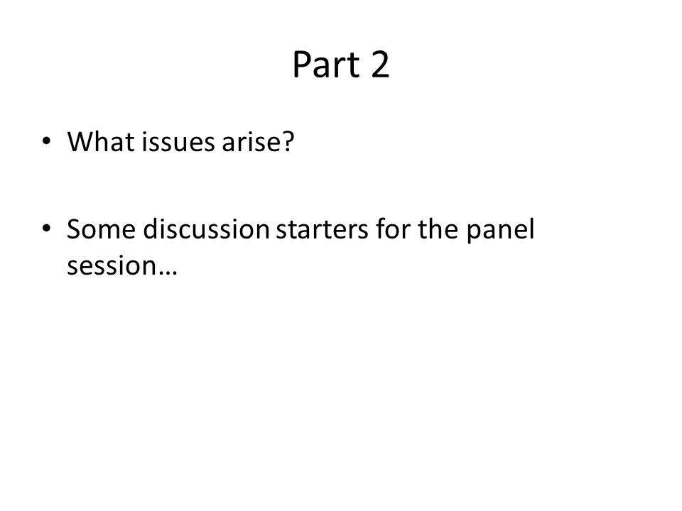 Part 2 What issues arise Some discussion starters for the panel session…