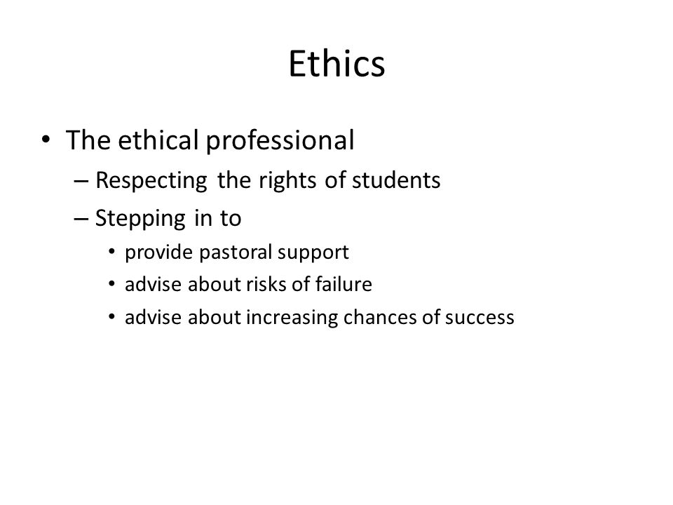 Ethics The ethical professional – Respecting the rights of students – Stepping in to provide pastoral support advise about risks of failure advise about increasing chances of success