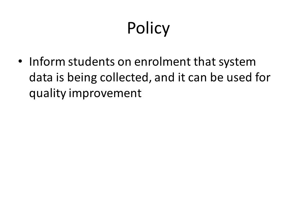 Policy Inform students on enrolment that system data is being collected, and it can be used for quality improvement