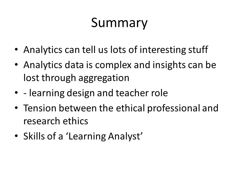 Summary Analytics can tell us lots of interesting stuff Analytics data is complex and insights can be lost through aggregation - learning design and teacher role Tension between the ethical professional and research ethics Skills of a 'Learning Analyst'