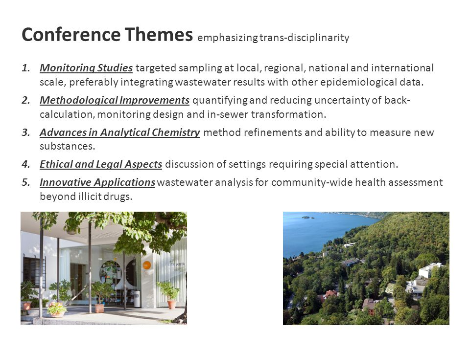 Conference Themes emphasizing trans-disciplinarity 1.Monitoring Studies targeted sampling at local, regional, national and international scale, preferably integrating wastewater results with other epidemiological data.