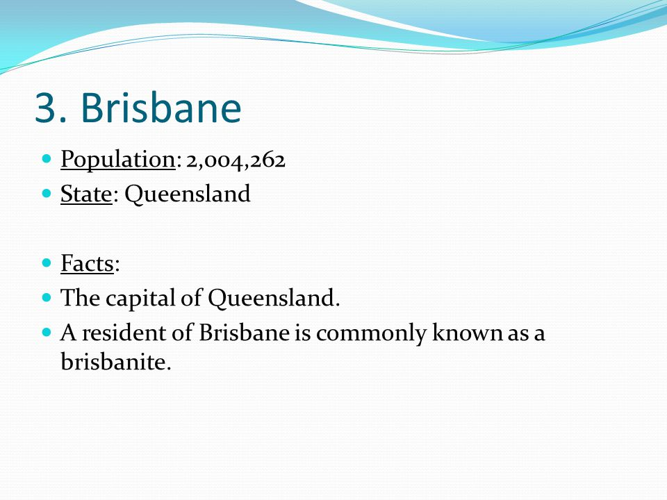 3. Brisbane Population: 2,004,262 State: Queensland Facts: The capital of Queensland.