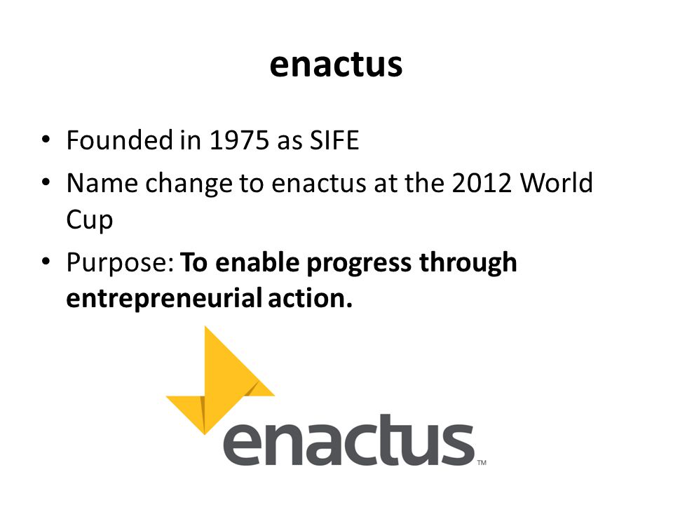 enactus Founded in 1975 as SIFE Name change to enactus at the 2012 World Cup Purpose: To enable progress through entrepreneurial action.