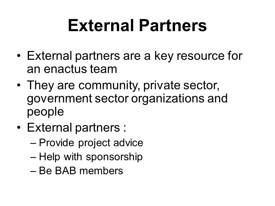 External Partners External partners are a key resource for an enactus team They are community, private sector, government sector organizations and people External partners : –Provide project advice –Help with sponsorship –Be BAB members