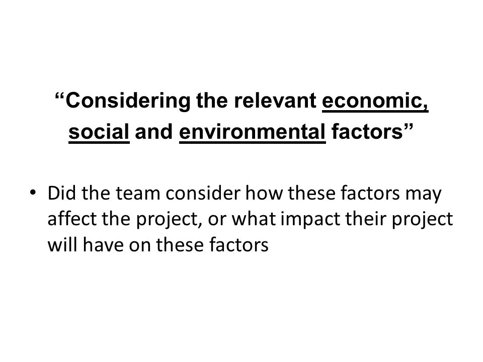 Considering the relevant economic, social and environmental factors Did the team consider how these factors may affect the project, or what impact their project will have on these factors