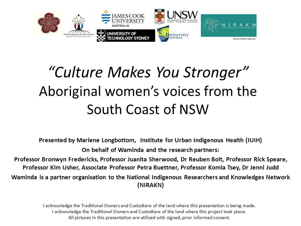 Culture Makes You Stronger Aboriginal women's voices from the South Coast of NSW Presented by Marlene Longbottom, Institute for Urban Indigenous Health (IUIH) On behalf of Waminda and the research partners: Professor Bronwyn Fredericks, Professor Juanita Sherwood, Dr Reuben Bolt, Professor Rick Speare, Professor Kim Usher, Associate Professor Petra Buettner, Professor Komla Tsey, Dr Jenni Judd Waminda is a partner organisation to the National Indigenous Researchers and Knowledges Network (NIRAKN) I acknowledge the Traditional Owners and Custodians of the land where this presentation is being made.