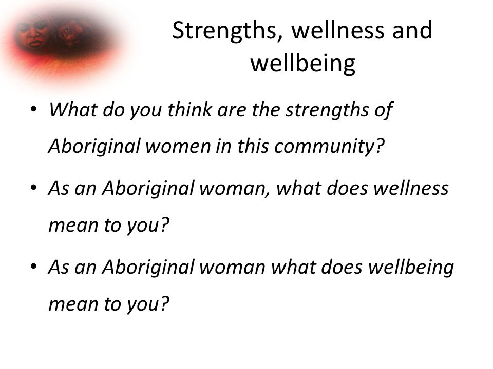 Strengths, wellness and wellbeing What do you think are the strengths of Aboriginal women in this community.