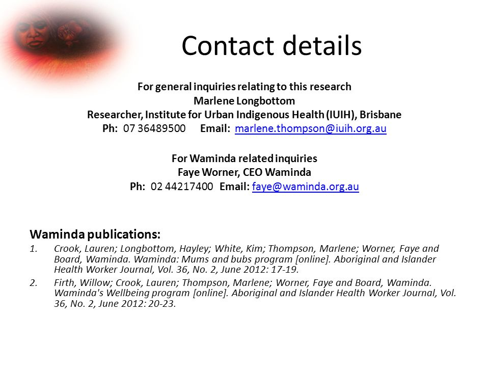Contact details For general inquiries relating to this research Marlene Longbottom Researcher, Institute for Urban Indigenous Health (IUIH), Brisbane Ph: 07 36489500 Email: marlene.thompson@iuih.org.aumarlene.thompson@iuih.org.au For Waminda related inquiries Faye Worner, CEO Waminda Ph: 02 44217400 Email: faye@waminda.org.aufaye@waminda.org.au Waminda publications: 1.Crook, Lauren; Longbottom, Hayley; White, Kim; Thompson, Marlene; Worner, Faye and Board, Waminda.