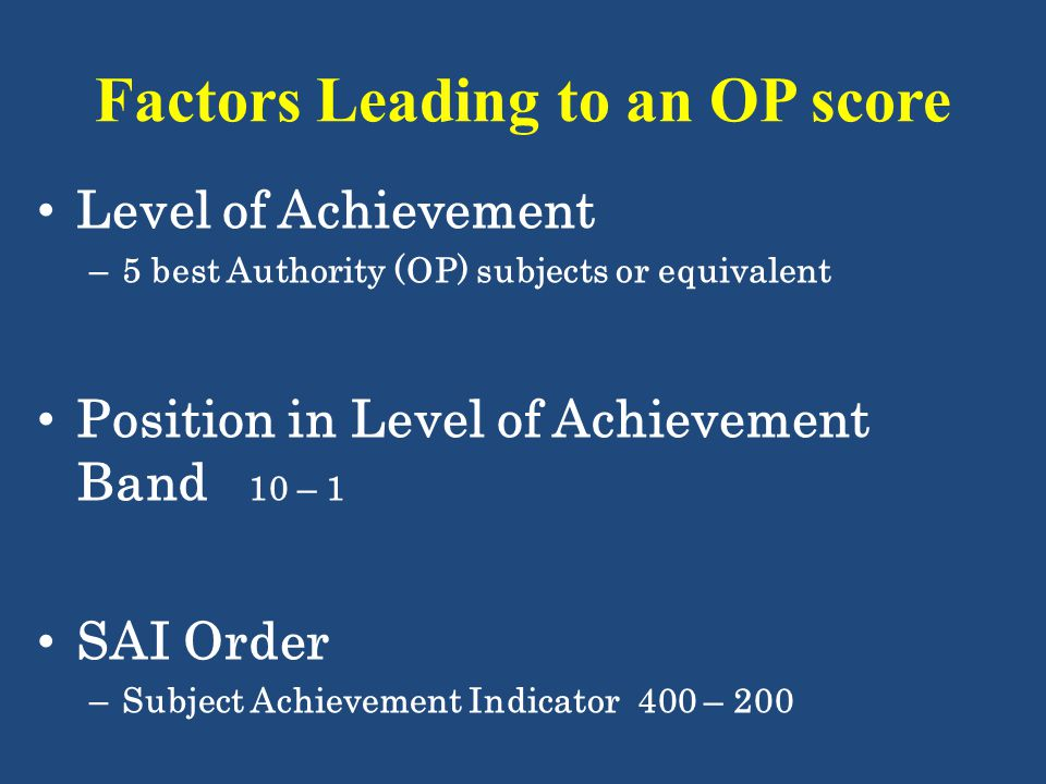 Factors Leading to an OP score Level of Achievement – 5 best Authority (OP) subjects or equivalent Position in Level of Achievement Band 10 – 1 SAI Or