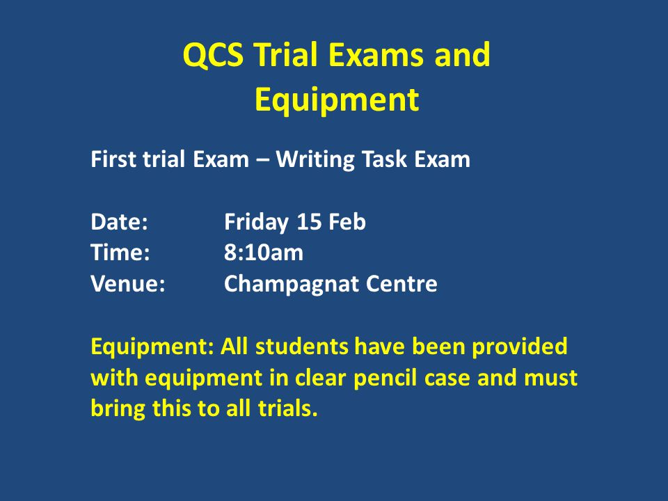 QCS Trial Exams and Equipment First trial Exam – Writing Task Exam Date:Friday 15 Feb Time:8:10am Venue:Champagnat Centre Equipment: All students have