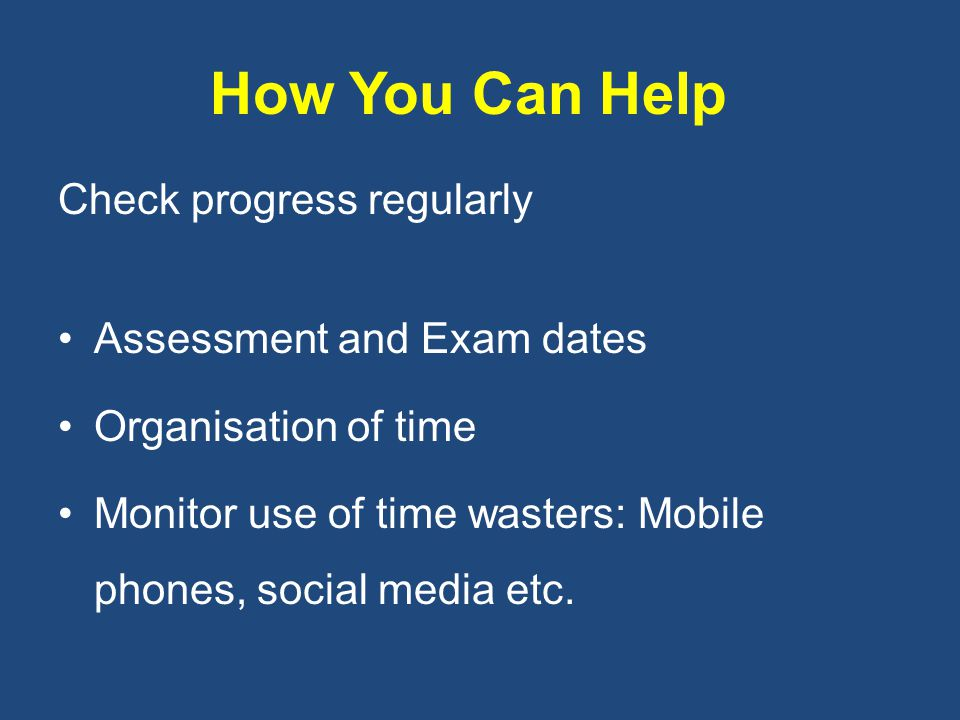 How You Can Help Check progress regularly Assessment and Exam dates Organisation of time Monitor use of time wasters: Mobile phones, social media etc.