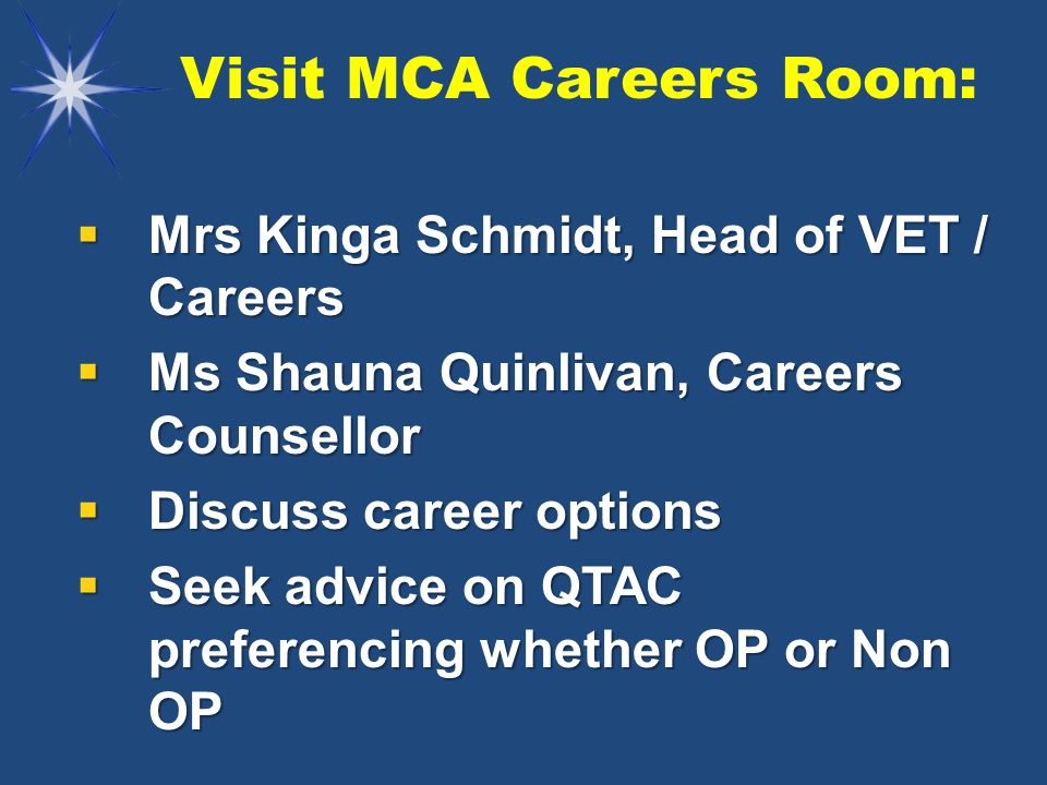 Visit MCA Careers Room:  Mrs Kinga Schmidt, Head of VET / Careers  Ms Shauna Quinlivan, Careers Counsellor  Discuss career options  Seek advice on QTAC preferencing whether OP or Non OP