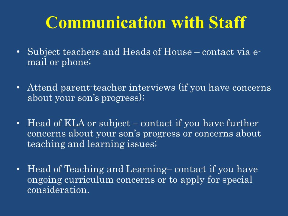 Communication with Staff Subject teachers and Heads of House – contact via e- mail or phone; Attend parent-teacher interviews (if you have concerns ab
