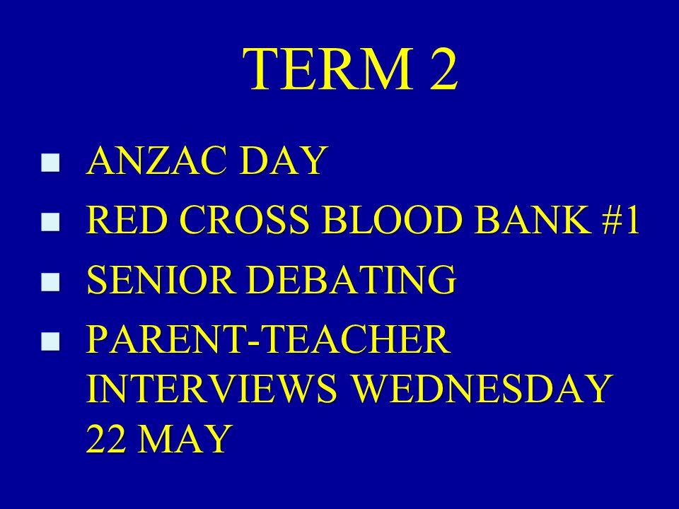 TERM 2 n ANZAC DAY n RED CROSS BLOOD BANK #1 n SENIOR DEBATING n PARENT-TEACHER INTERVIEWS WEDNESDAY 22 MAY