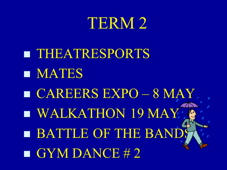 TERM 2 n THEATRESPORTS n MATES n CAREERS EXPO – 8 MAY n WALKATHON 19 MAY n BATTLE OF THE BANDS n GYM DANCE # 2