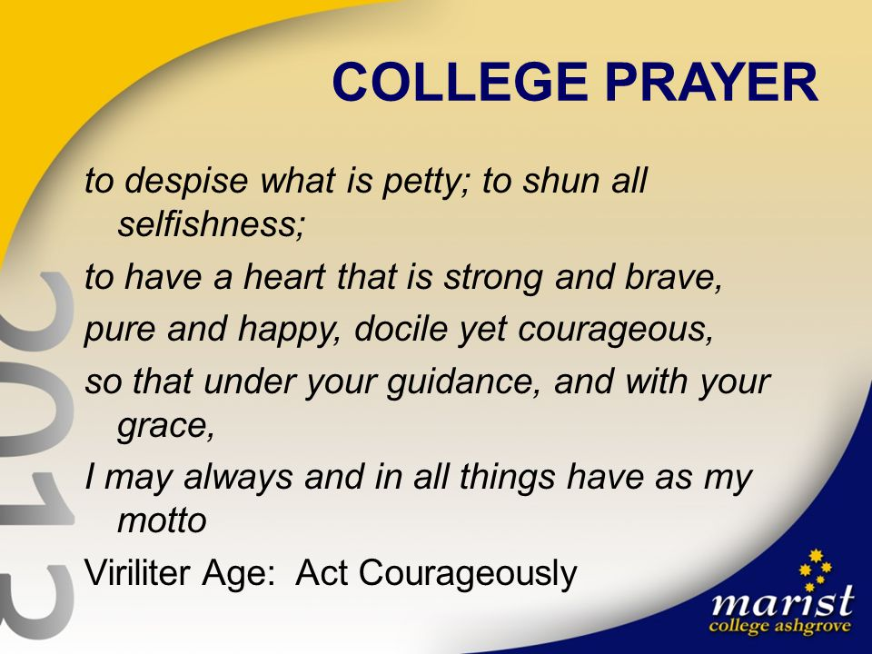 COLLEGE PRAYER to despise what is petty; to shun all selfishness; to have a heart that is strong and brave, pure and happy, docile yet courageous, so