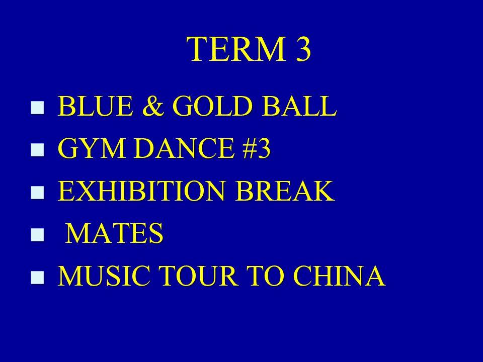 TERM 3 n BLUE & GOLD BALL n GYM DANCE #3 n EXHIBITION BREAK n MATES n MUSIC TOUR TO CHINA