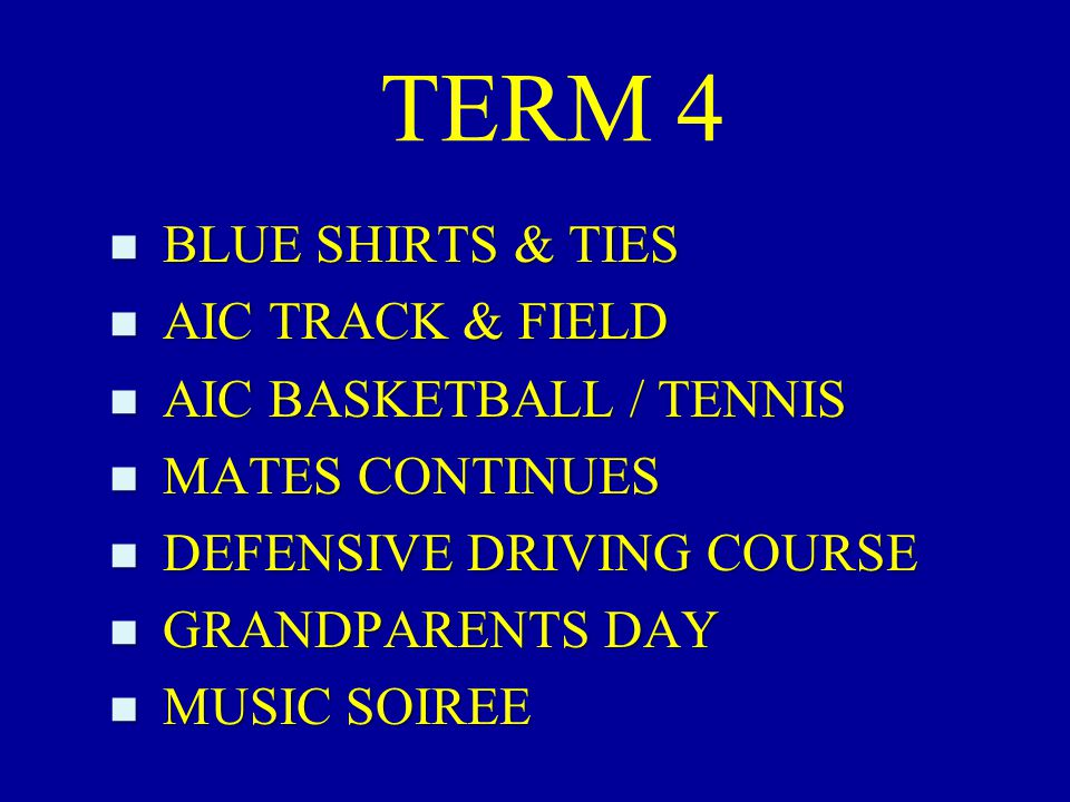 TERM 4 n BLUE SHIRTS & TIES n AIC TRACK & FIELD n AIC BASKETBALL / TENNIS n MATES CONTINUES n DEFENSIVE DRIVING COURSE n GRANDPARENTS DAY n MUSIC SOIREE