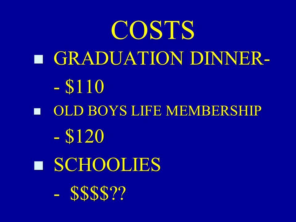 COSTS n GRADUATION DINNER- - $110 n OLD BOYS LIFE MEMBERSHIP - $120 n SCHOOLIES - $$$$