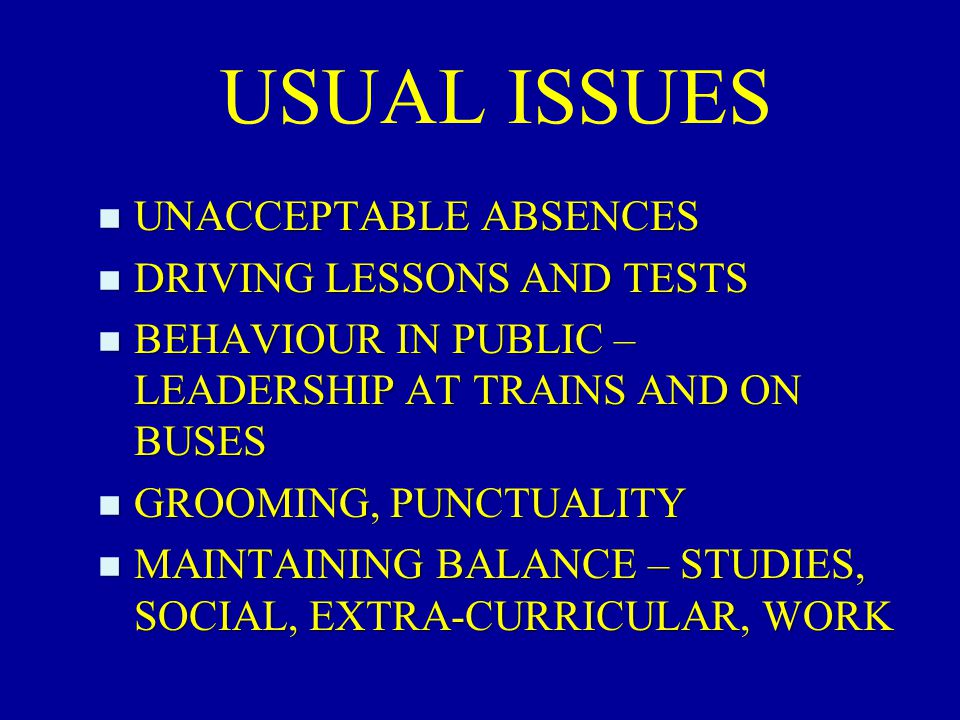 USUAL ISSUES n UNACCEPTABLE ABSENCES n DRIVING LESSONS AND TESTS n BEHAVIOUR IN PUBLIC – LEADERSHIP AT TRAINS AND ON BUSES n GROOMING, PUNCTUALITY n M