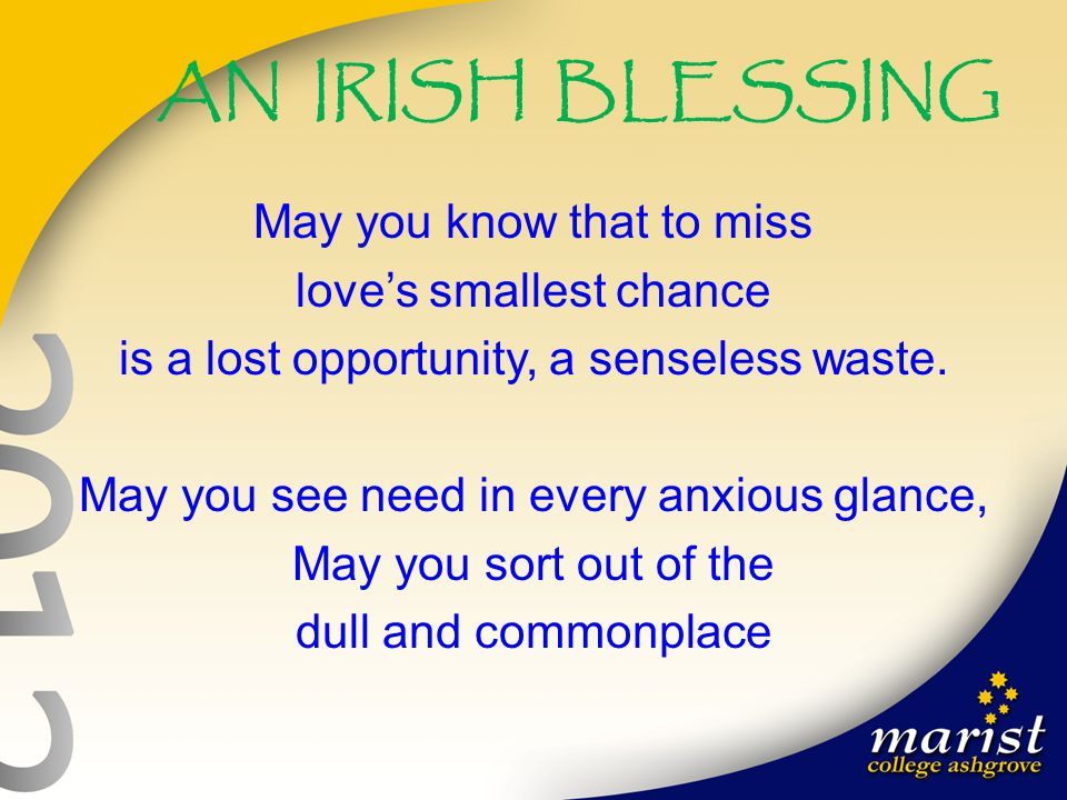 AN IRISH BLESSING May you know that to miss love's smallest chance is a lost opportunity, a senseless waste. May you see need in every anxious glance,