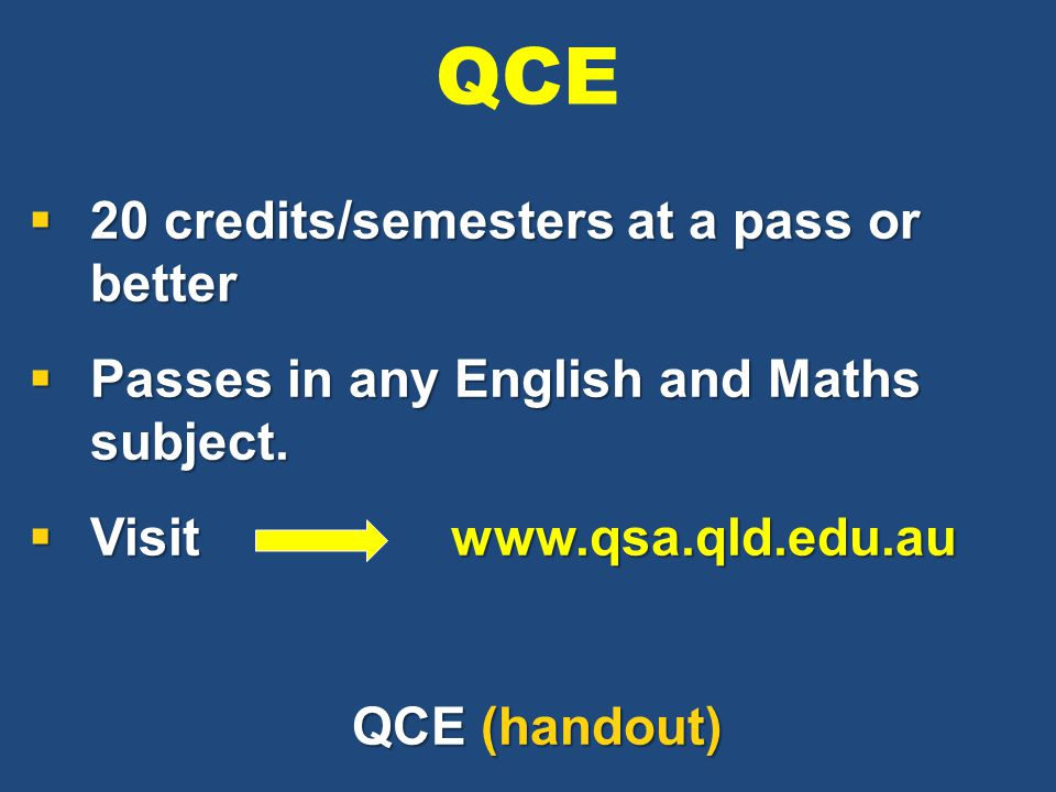  20 credits/semesters at a pass or better  Passes in any English and Maths subject.  Visit www.qsa.qld.edu.au QCE (handout) QCE