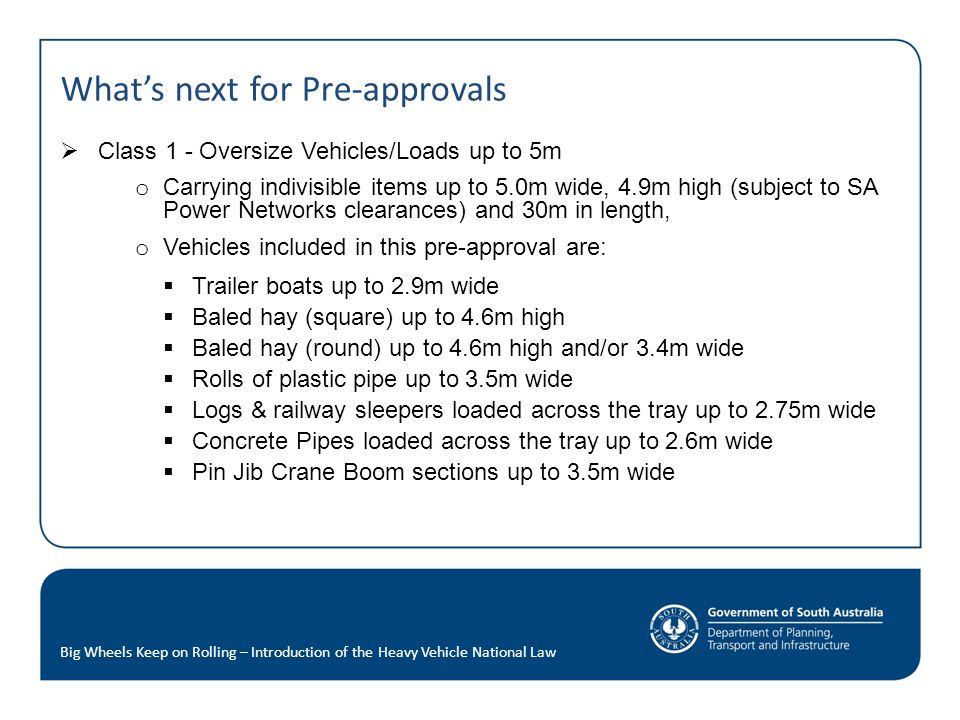 What's next for Pre-approvals  Class 1 - Oversize Vehicles/Loads up to 5m o Carrying indivisible items up to 5.0m wide, 4.9m high (subject to SA Power Networks clearances) and 30m in length, o Vehicles included in this pre-approval are:  Trailer boats up to 2.9m wide  Baled hay (square) up to 4.6m high  Baled hay (round) up to 4.6m high and/or 3.4m wide  Rolls of plastic pipe up to 3.5m wide  Logs & railway sleepers loaded across the tray up to 2.75m wide  Concrete Pipes loaded across the tray up to 2.6m wide  Pin Jib Crane Boom sections up to 3.5m wide Big Wheels Keep on Rolling – Introduction of the Heavy Vehicle National Law