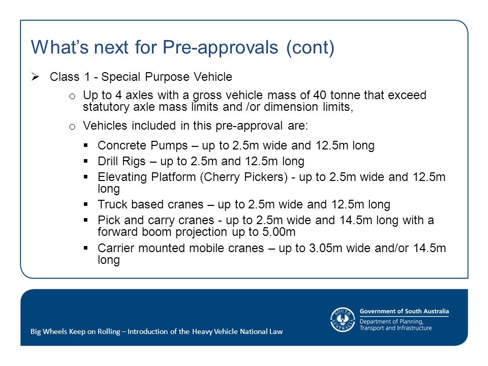 What's next for Pre-approvals (cont)  Class 1 - Special Purpose Vehicle o Up to 4 axles with a gross vehicle mass of 40 tonne that exceed statutory axle mass limits and /or dimension limits, o Vehicles included in this pre-approval are:  Concrete Pumps – up to 2.5m wide and 12.5m long  Drill Rigs – up to 2.5m and 12.5m long  Elevating Platform (Cherry Pickers) - up to 2.5m wide and 12.5m long  Truck based cranes – up to 2.5m wide and 12.5m long  Pick and carry cranes - up to 2.5m wide and 14.5m long with a forward boom projection up to 5.00m  Carrier mounted mobile cranes – up to 3.05m wide and/or 14.5m long Big Wheels Keep on Rolling – Introduction of the Heavy Vehicle National Law