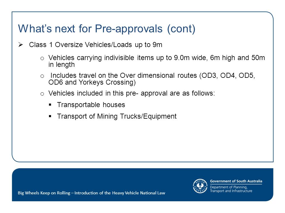What's next for Pre-approvals (cont)  Class 1 Oversize Vehicles/Loads up to 9m o Vehicles carrying indivisible items up to 9.0m wide, 6m high and 50m in length o Includes travel on the Over dimensional routes (OD3, OD4, OD5, OD6 and Yorkeys Crossing) o Vehicles included in this pre- approval are as follows:  Transportable houses  Transport of Mining Trucks/Equipment Big Wheels Keep on Rolling – Introduction of the Heavy Vehicle National Law