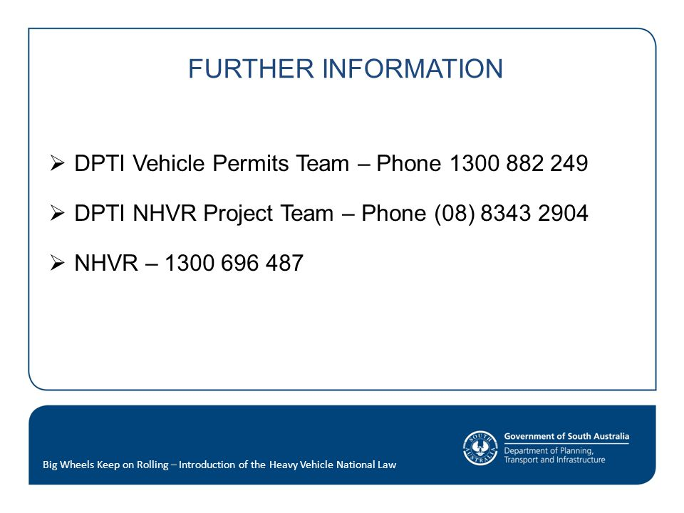 FURTHER INFORMATION  DPTI Vehicle Permits Team – Phone 1300 882 249  DPTI NHVR Project Team – Phone (08) 8343 2904  NHVR – 1300 696 487 Big Wheels Keep on Rolling – Introduction of the Heavy Vehicle National Law