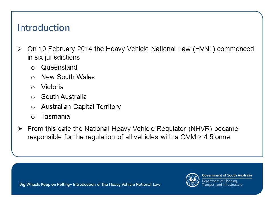 Introduction  On 10 February 2014 the Heavy Vehicle National Law (HVNL) commenced in six jurisdictions o Queensland o New South Wales o Victoria o South Australia o Australian Capital Territory o Tasmania  From this date the National Heavy Vehicle Regulator (NHVR) became responsible for the regulation of all vehicles with a GVM > 4.5tonne Big Wheels Keep on Rolling– Introduction of the Heavy Vehicle National Law