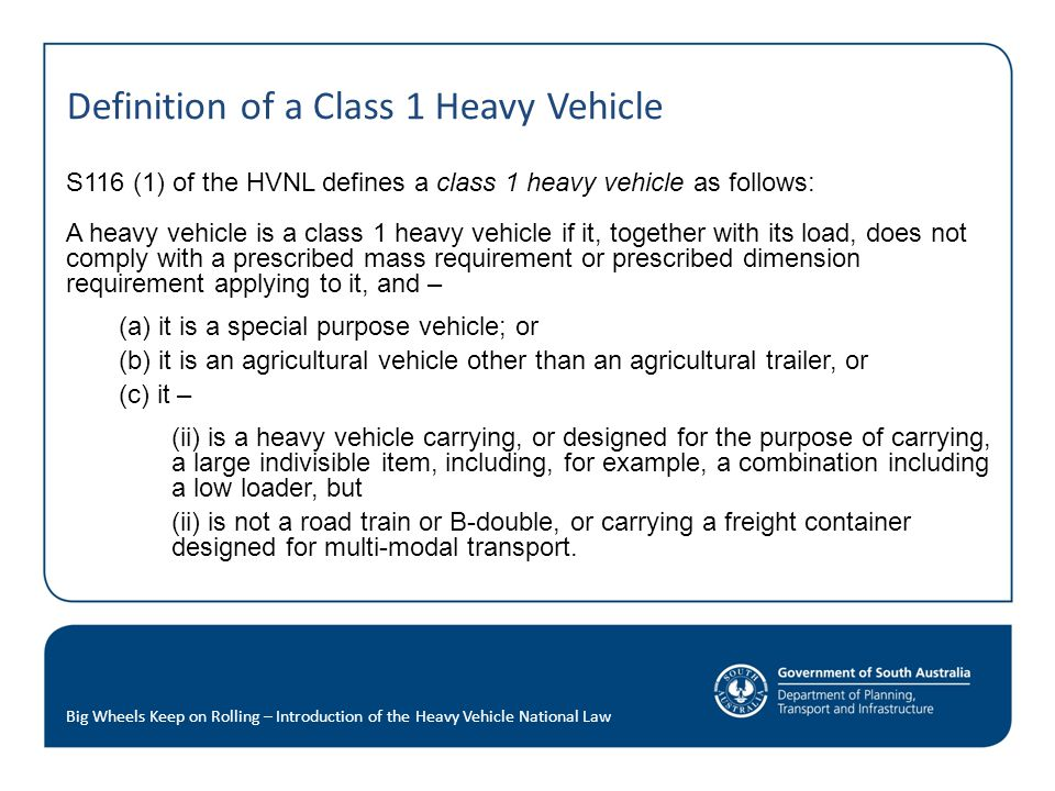 Definition of a Class 1 Heavy Vehicle S116 (1) of the HVNL defines a class 1 heavy vehicle as follows: A heavy vehicle is a class 1 heavy vehicle if it, together with its load, does not comply with a prescribed mass requirement or prescribed dimension requirement applying to it, and – (a) it is a special purpose vehicle; or (b) it is an agricultural vehicle other than an agricultural trailer, or (c) it – (ii) is a heavy vehicle carrying, or designed for the purpose of carrying, a large indivisible item, including, for example, a combination including a low loader, but (ii) is not a road train or B-double, or carrying a freight container designed for multi-modal transport.