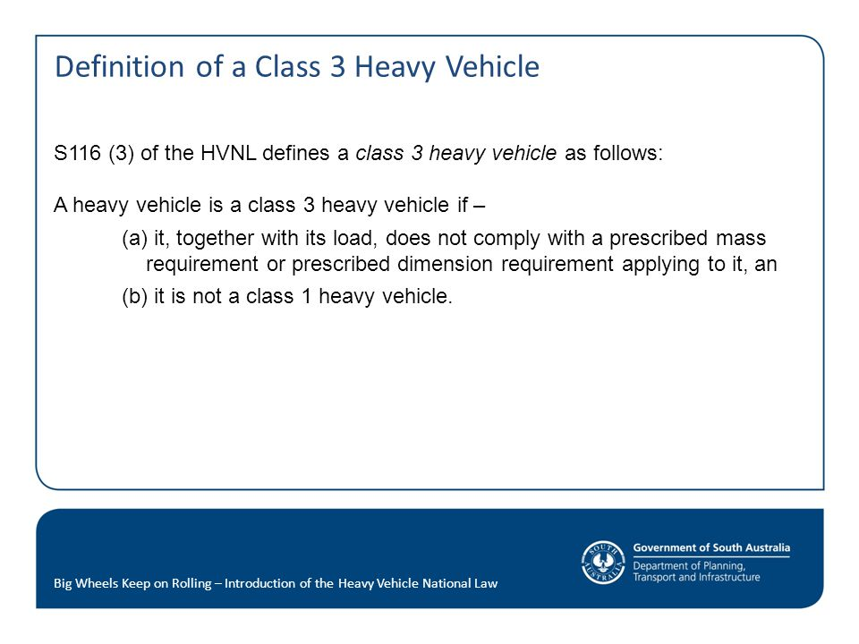 Definition of a Class 3 Heavy Vehicle S116 (3) of the HVNL defines a class 3 heavy vehicle as follows: A heavy vehicle is a class 3 heavy vehicle if – (a) it, together with its load, does not comply with a prescribed mass requirement or prescribed dimension requirement applying to it, an (b) it is not a class 1 heavy vehicle.