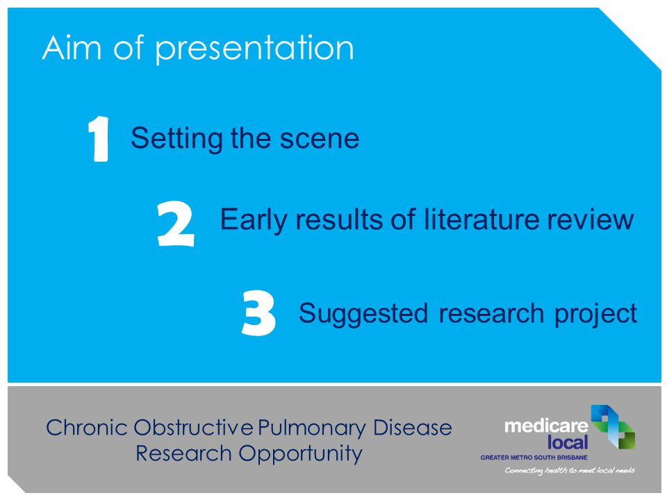 Chronic Obstructive Pulmonary Disease Research Opportunity Aim of presentation Setting the scene 1 2 3 Suggested research project Early results of literature review