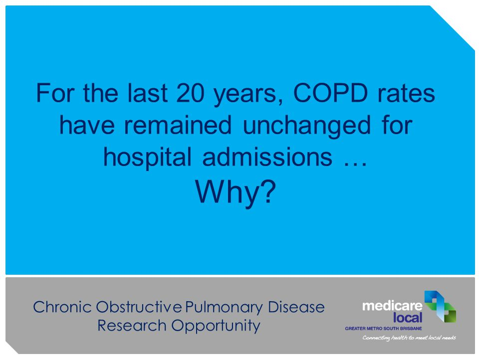 Chronic Obstructive Pulmonary Disease Research Opportunity For the last 20 years, COPD rates have remained unchanged for hospital admissions … Why