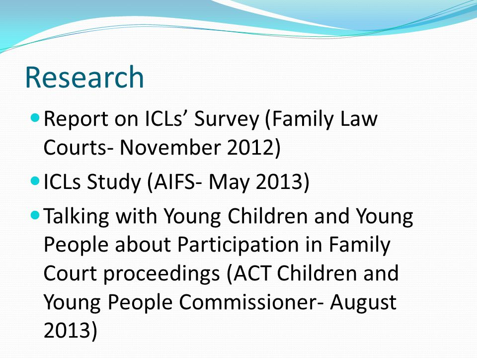 Research Report on ICLs' Survey (Family Law Courts- November 2012) ICLs Study (AIFS- May 2013) Talking with Young Children and Young People about Participation in Family Court proceedings (ACT Children and Young People Commissioner- August 2013)