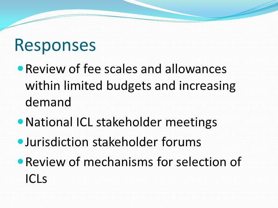Responses Review of fee scales and allowances within limited budgets and increasing demand National ICL stakeholder meetings Jurisdiction stakeholder forums Review of mechanisms for selection of ICLs
