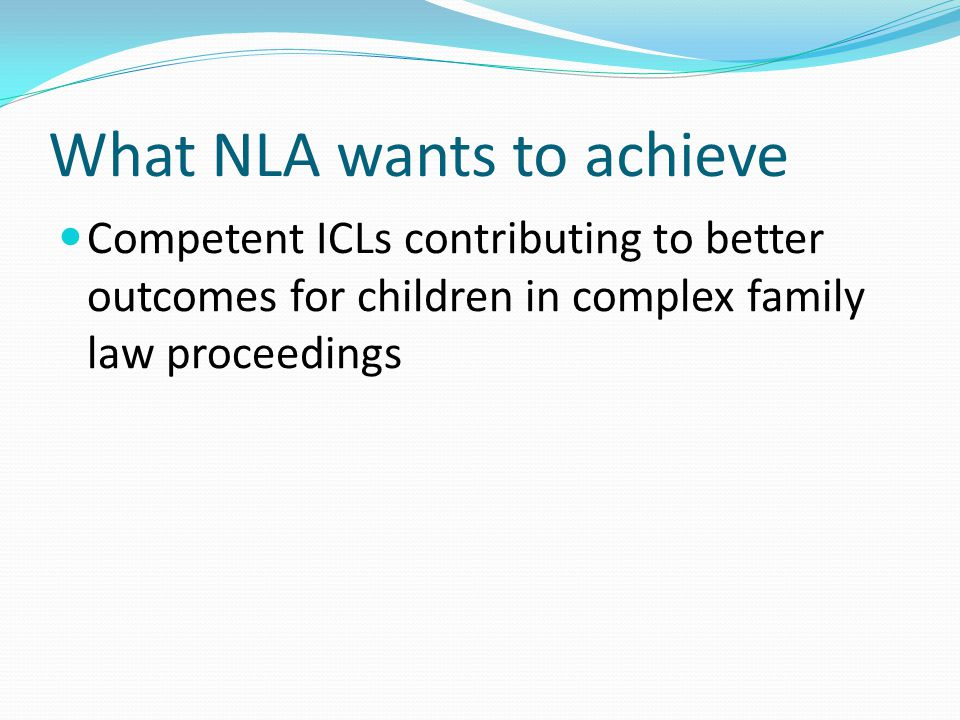 What NLA wants to achieve Competent ICLs contributing to better outcomes for children in complex family law proceedings